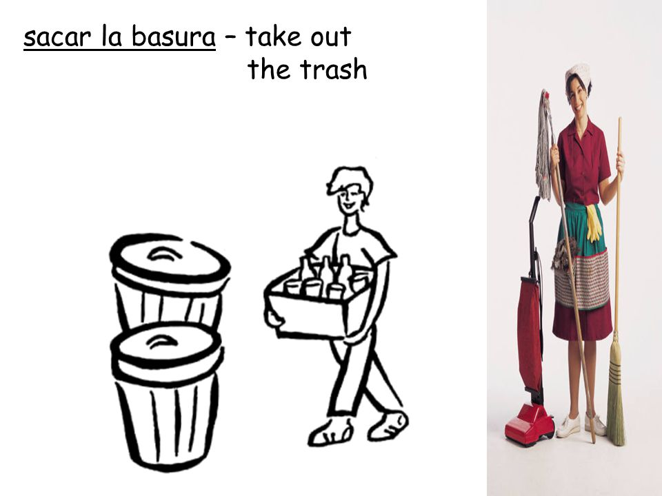 sacar la basura – take out the trash