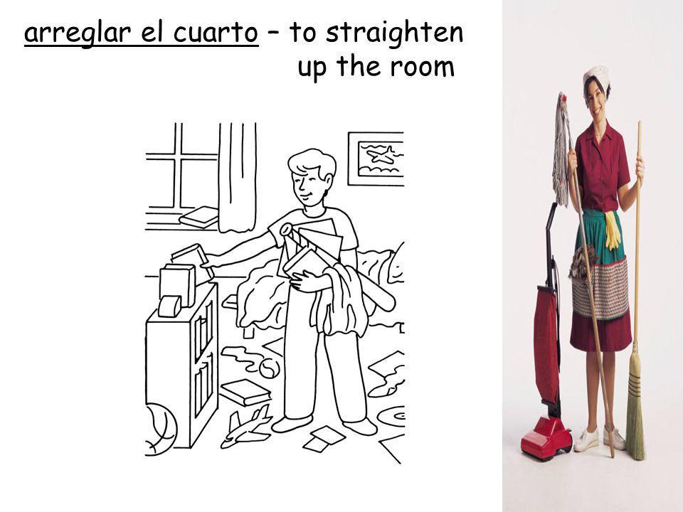arreglar el cuarto – to straighten up the room