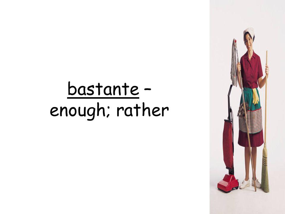 bastante – enough; rather