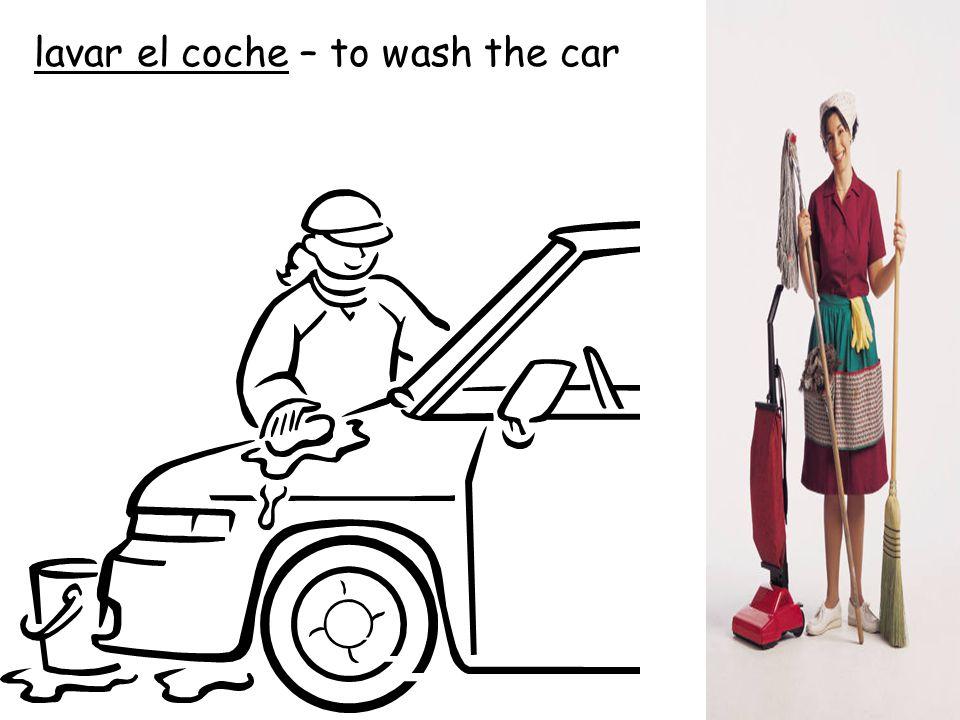 lavar el coche – to wash the car