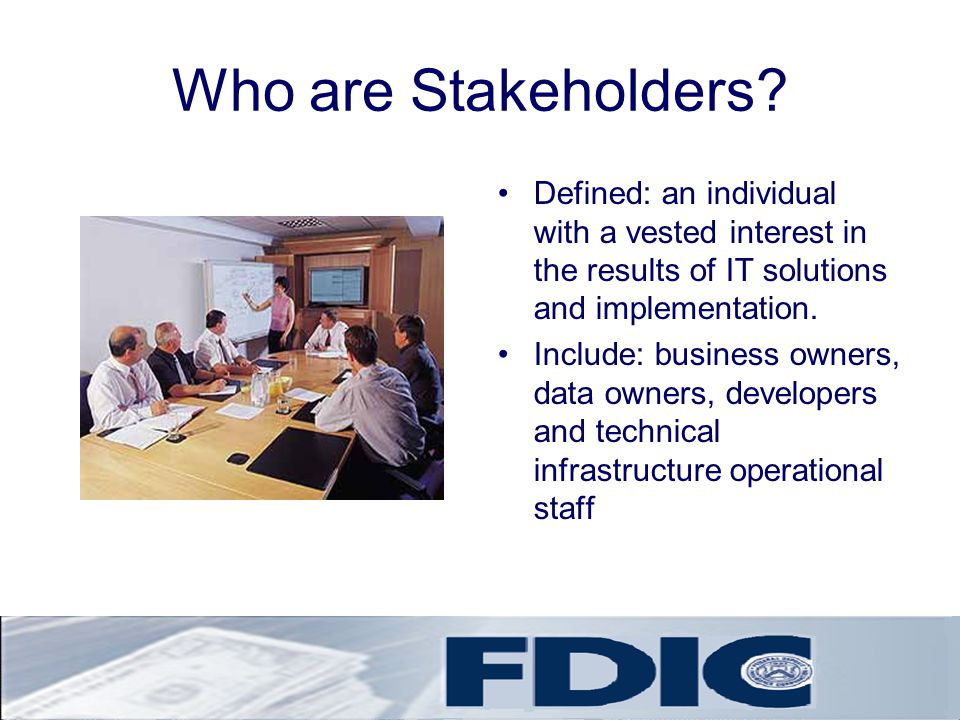 Who are Stakeholders Defined: an individual with a vested interest in the results of IT solutions and implementation.