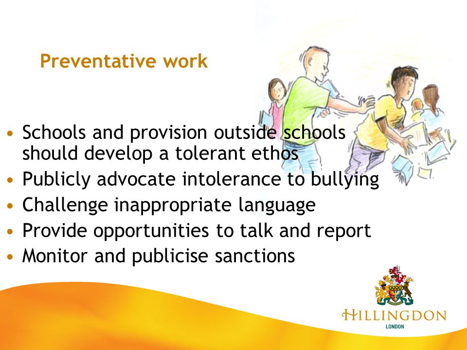 Preventative work Schools and provision outside schools should develop a tolerant ethos. Publicly advocate intolerance to bullying.