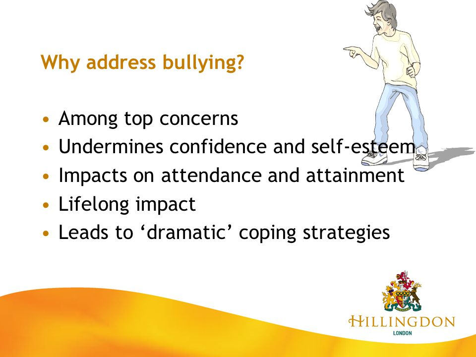 Why address bullying Among top concerns. Undermines confidence and self-esteem. Impacts on attendance and attainment.