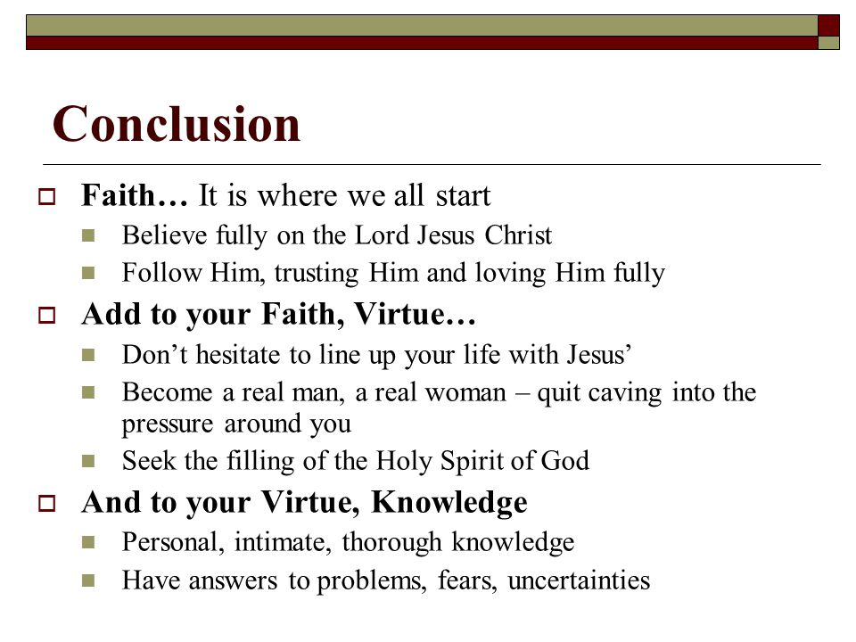 Conclusion Faith… It is where we all start Add to your Faith, Virtue…