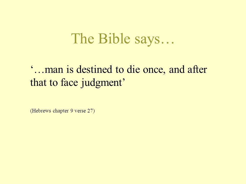The Bible says… '…man is destined to die once, and after that to face judgment' (Hebrews chapter 9 verse 27)