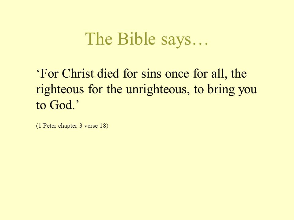 The Bible says… 'For Christ died for sins once for all, the righteous for the unrighteous, to bring you to God.'