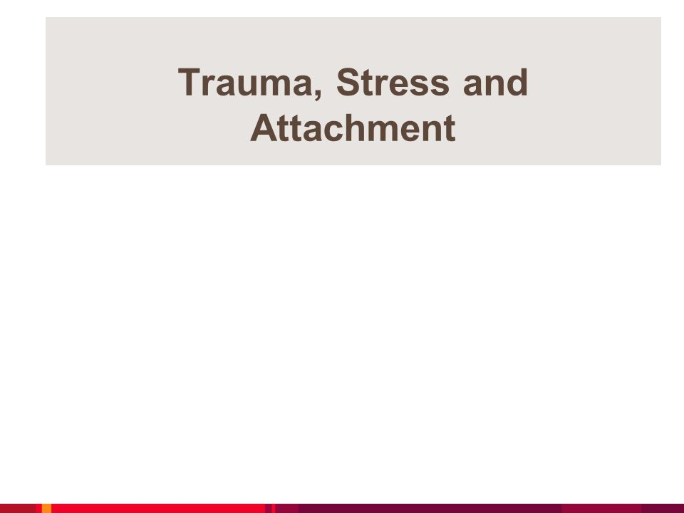 Trauma, Stress and Attachment