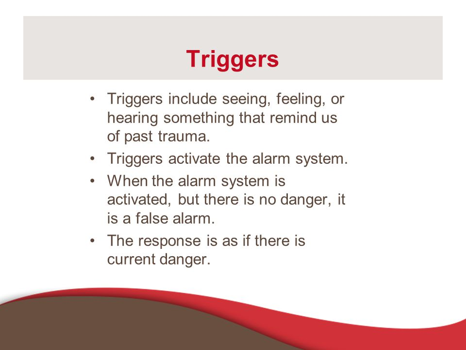 Triggers Triggers include seeing, feeling, or hearing something that remind us of past trauma. Triggers activate the alarm system.