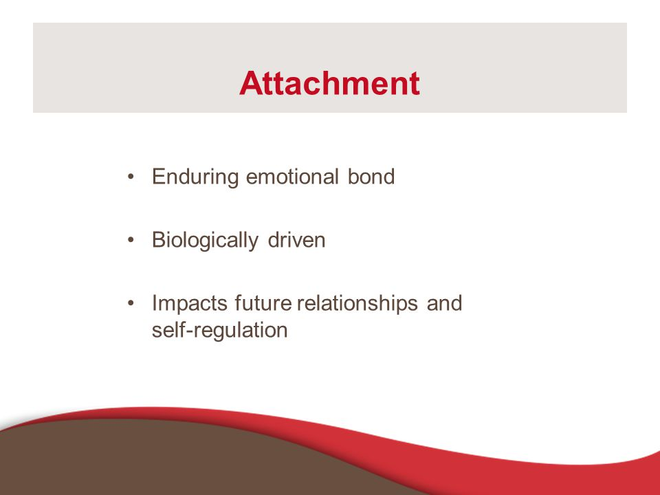 Attachment Enduring emotional bond Biologically driven