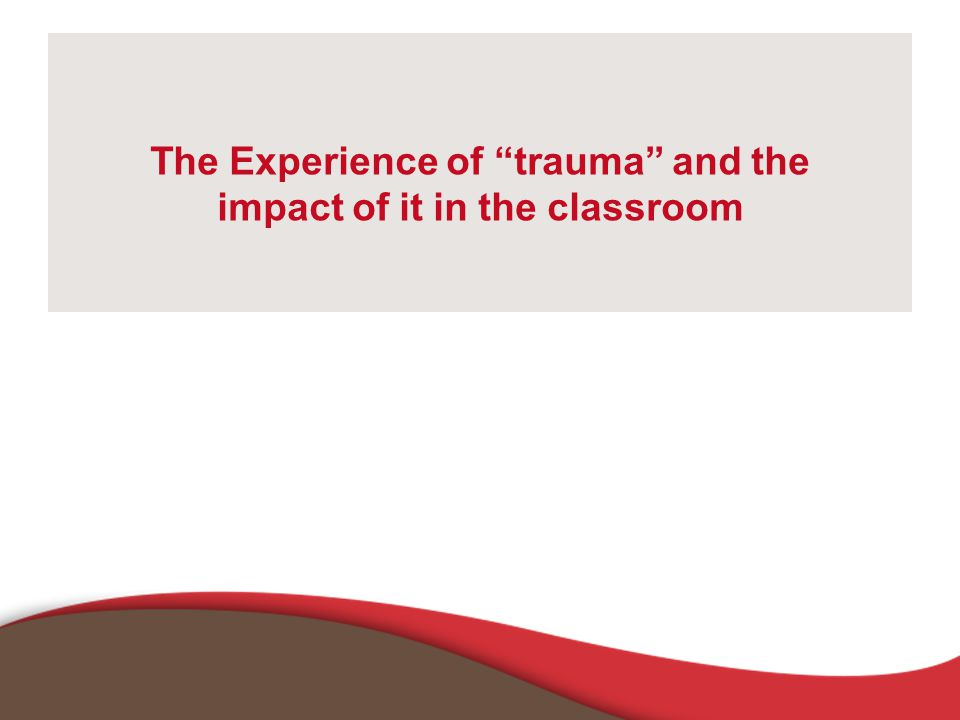 The Experience of trauma and the impact of it in the classroom