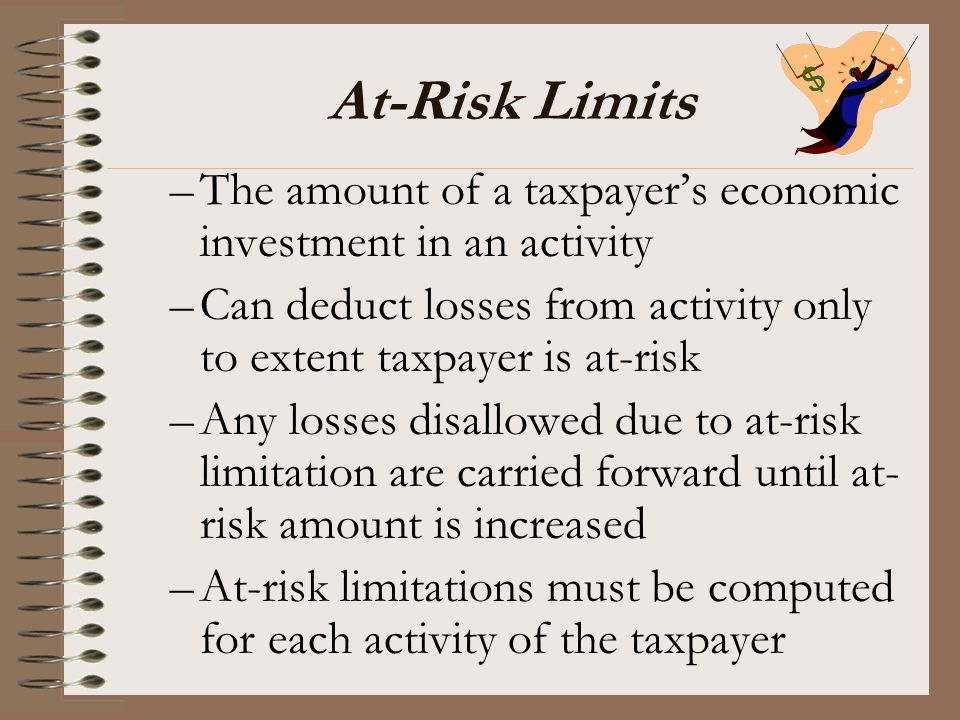 At-Risk Limits The amount of a taxpayer's economic investment in an activity. Can deduct losses from activity only to extent taxpayer is at-risk.