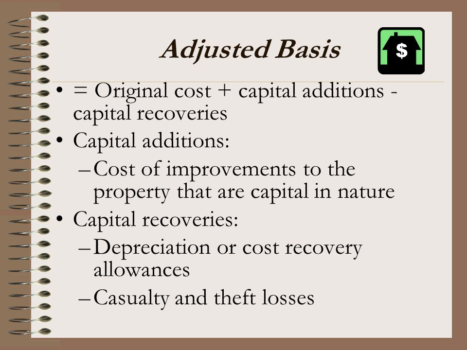 Adjusted Basis = Original cost + capital additions - capital recoveries. Capital additions: