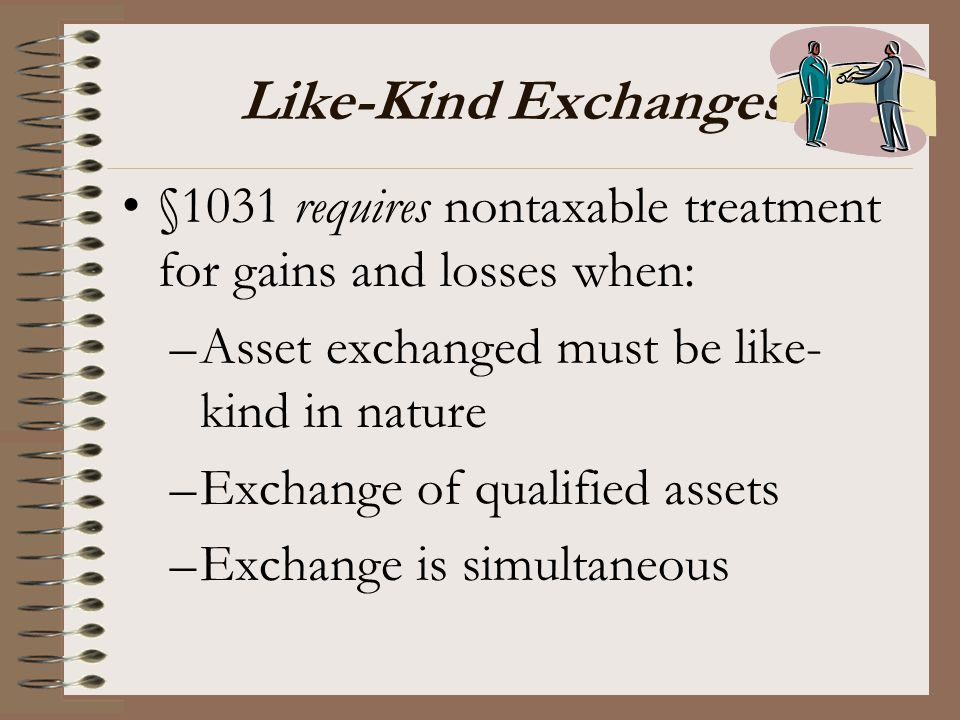 Like-Kind Exchanges §1031 requires nontaxable treatment for gains and losses when: Asset exchanged must be like-kind in nature.