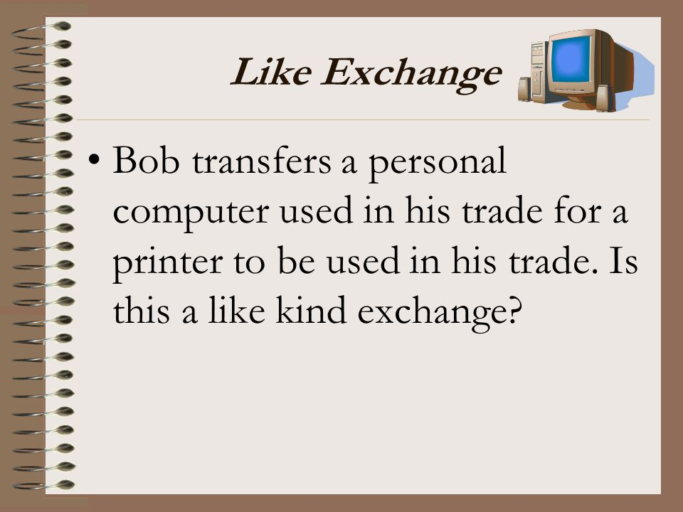 Like Exchange Bob transfers a personal computer used in his trade for a printer to be used in his trade.