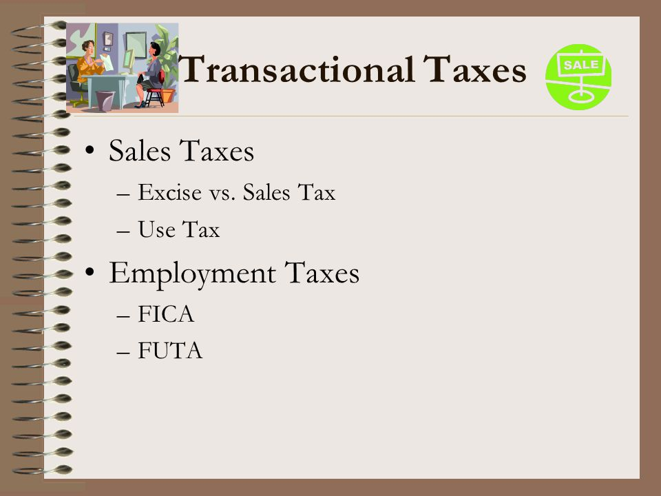 Transactional Taxes Sales Taxes Employment Taxes Excise vs. Sales Tax