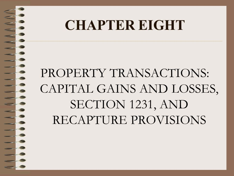 CHAPTER EIGHT PROPERTY TRANSACTIONS: CAPITAL GAINS AND LOSSES, SECTION 1231, AND RECAPTURE PROVISIONS.
