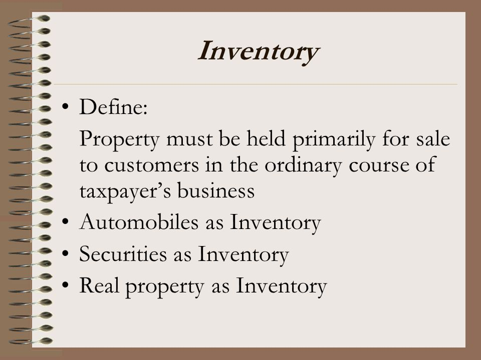 Inventory Define: Property must be held primarily for sale to customers in the ordinary course of taxpayer's business.