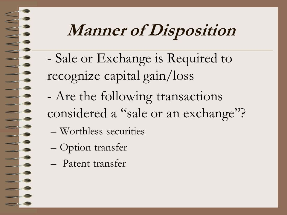 Manner of Disposition - Sale or Exchange is Required to recognize capital gain/loss.