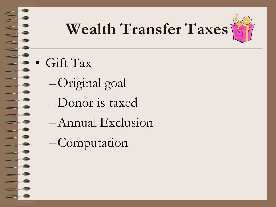 Wealth Transfer Taxes Gift Tax Original goal Donor is taxed