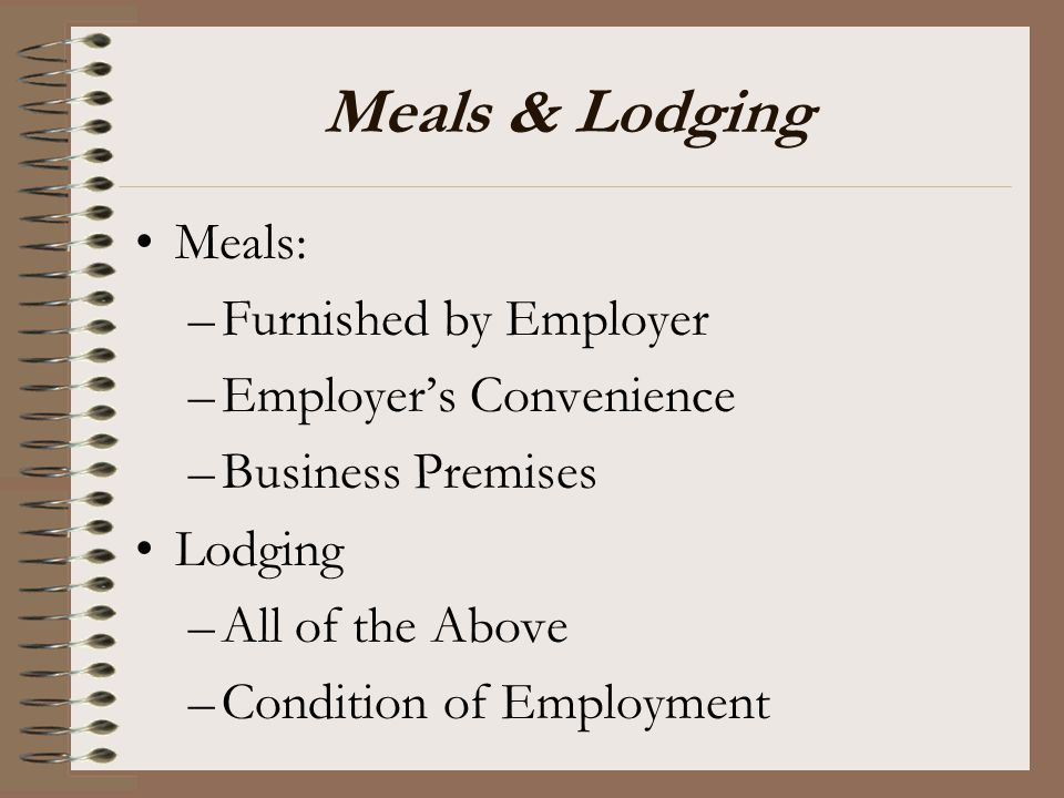 Meals & Lodging Meals: Furnished by Employer Employer's Convenience