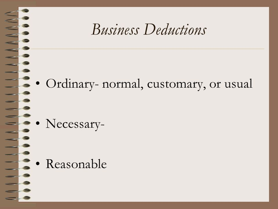 Business Deductions Ordinary- normal, customary, or usual Necessary-