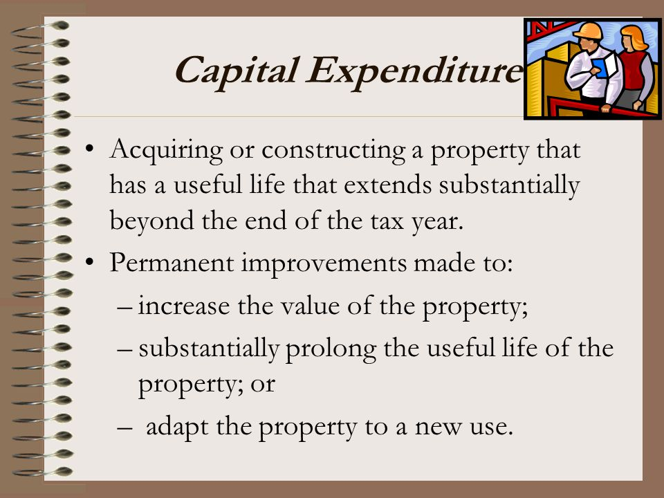 Capital Expenditures Acquiring or constructing a property that has a useful life that extends substantially beyond the end of the tax year.