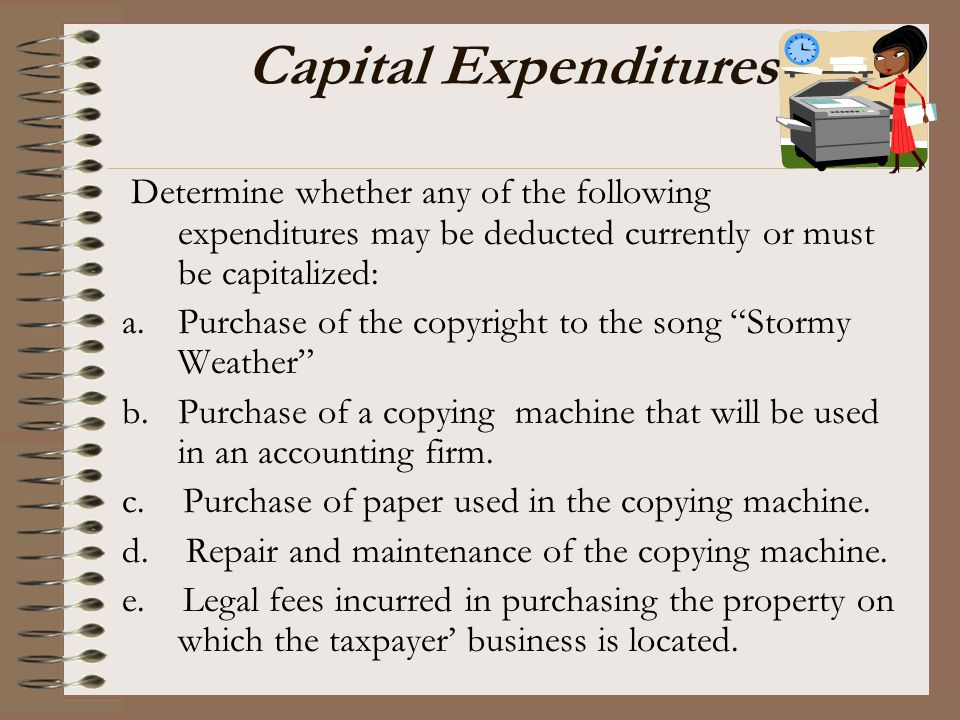 Capital Expenditures Determine whether any of the following expenditures may be deducted currently or must be capitalized: