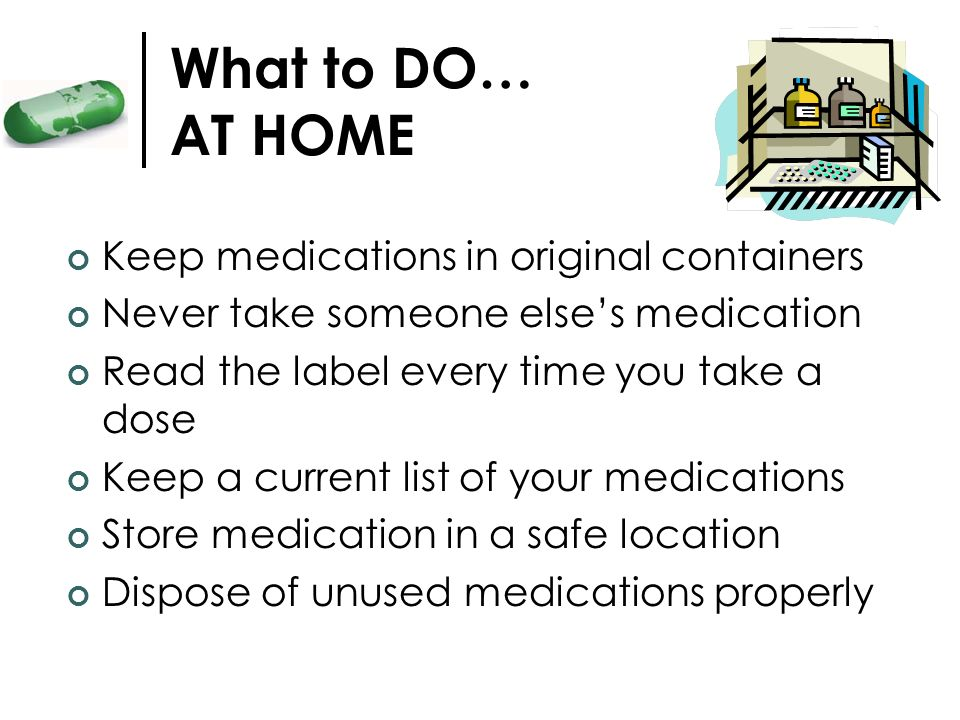 What to DO… AT HOME Keep medications in original containers
