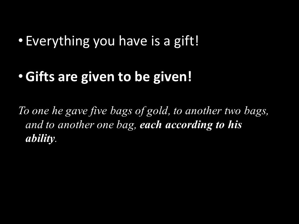 Everything you have is a gift! Gifts are given to be given!