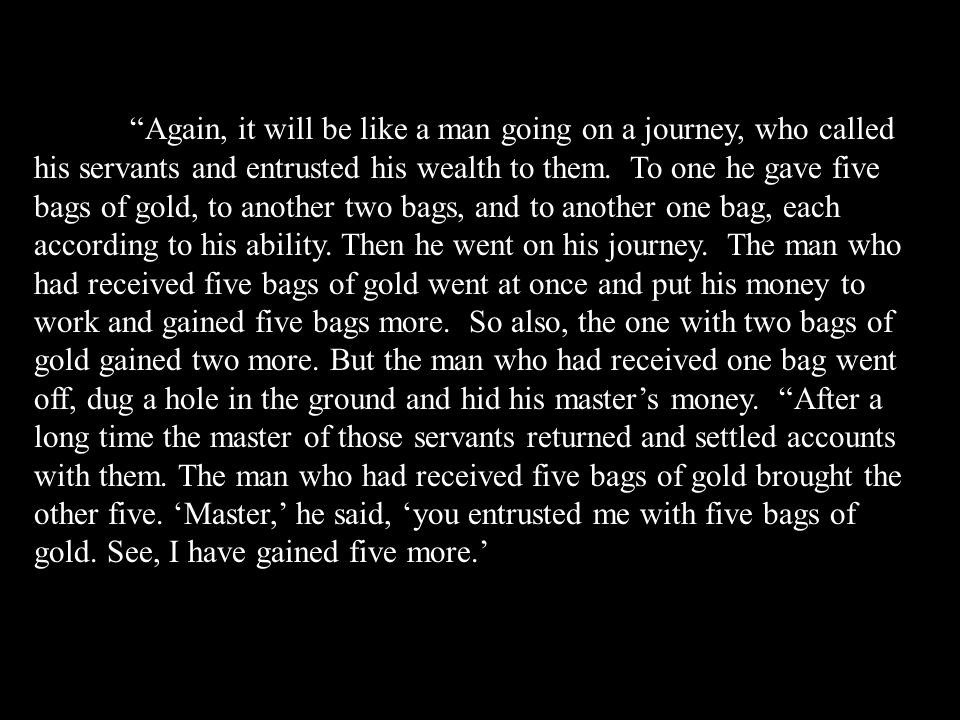 Again, it will be like a man going on a journey, who called his servants and entrusted his wealth to them.