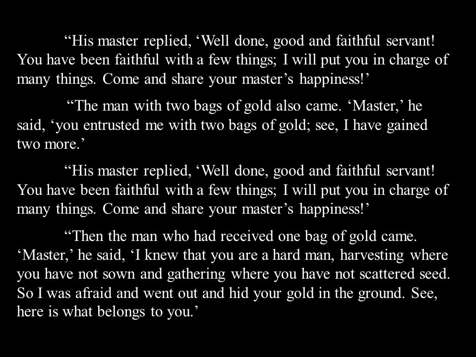 His master replied, 'Well done, good and faithful servant