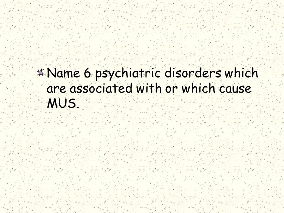 Name 6 psychiatric disorders which are associated with or which cause MUS.