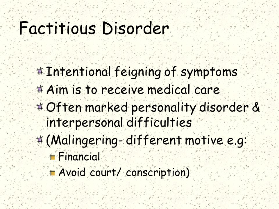 Factitious Disorder Intentional feigning of symptoms