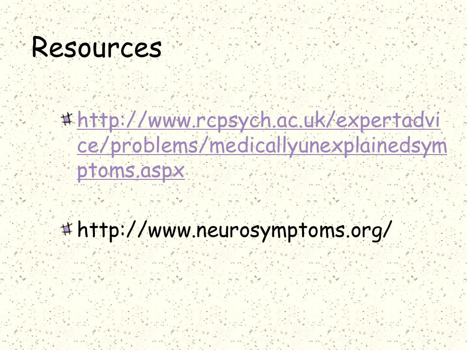Resources http://www.rcpsych.ac.uk/expertadvice/problems/medicallyunexplainedsymptoms.aspx.