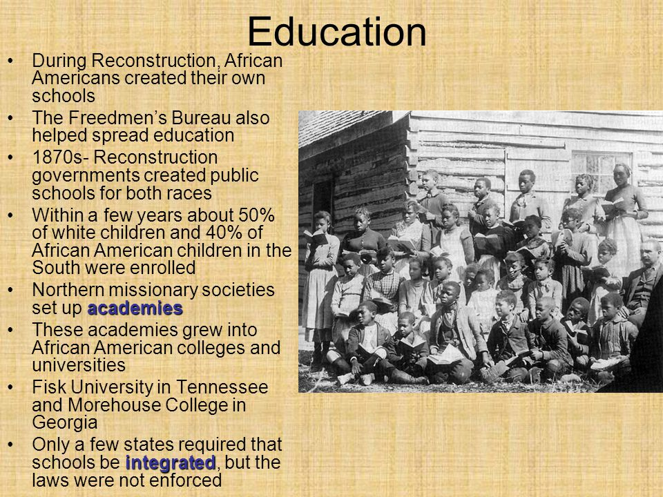 Education During Reconstruction, African Americans created their own schools. The Freedmen's Bureau also helped spread education.