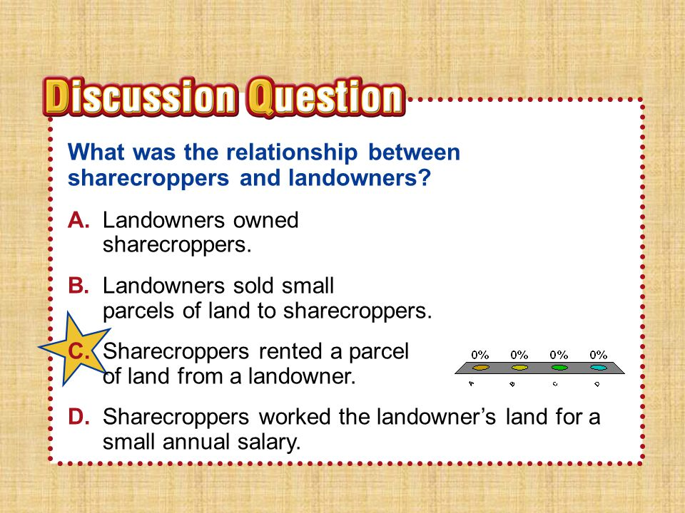 Section 3 What was the relationship between sharecroppers and landowners A. Landowners owned sharecroppers.