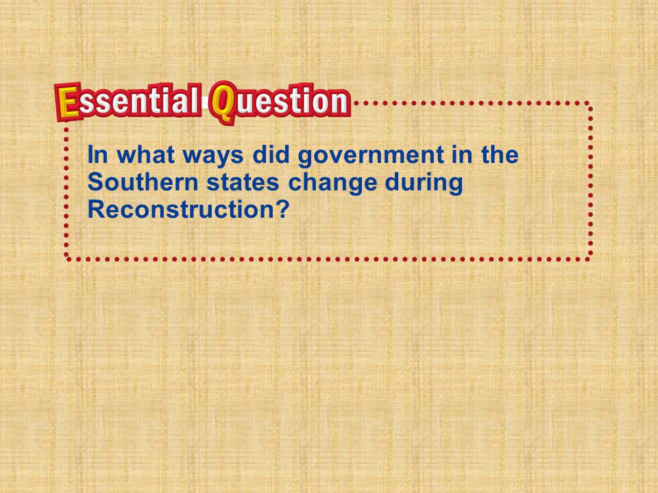 Essential Question In what ways did government in the Southern states change during Reconstruction