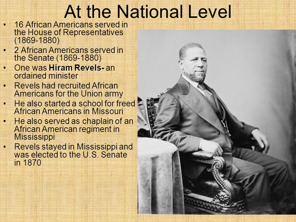 At the National Level 16 African Americans served in the House of Representatives (1869-1880) 2 African Americans served in the Senate (1869-1880)