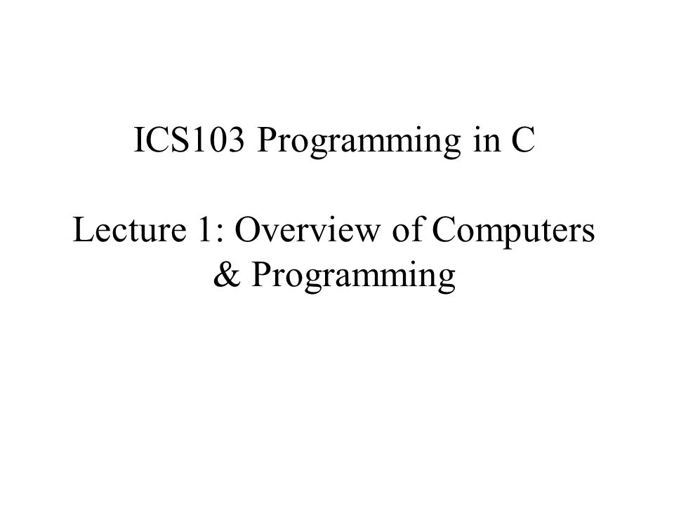 ICS103 Programming in C Lecture 1: Overview of Computers & Programming