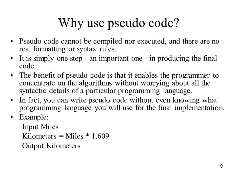 Why use pseudo code Pseudo code cannot be compiled nor executed, and there are no real formatting or syntax rules.