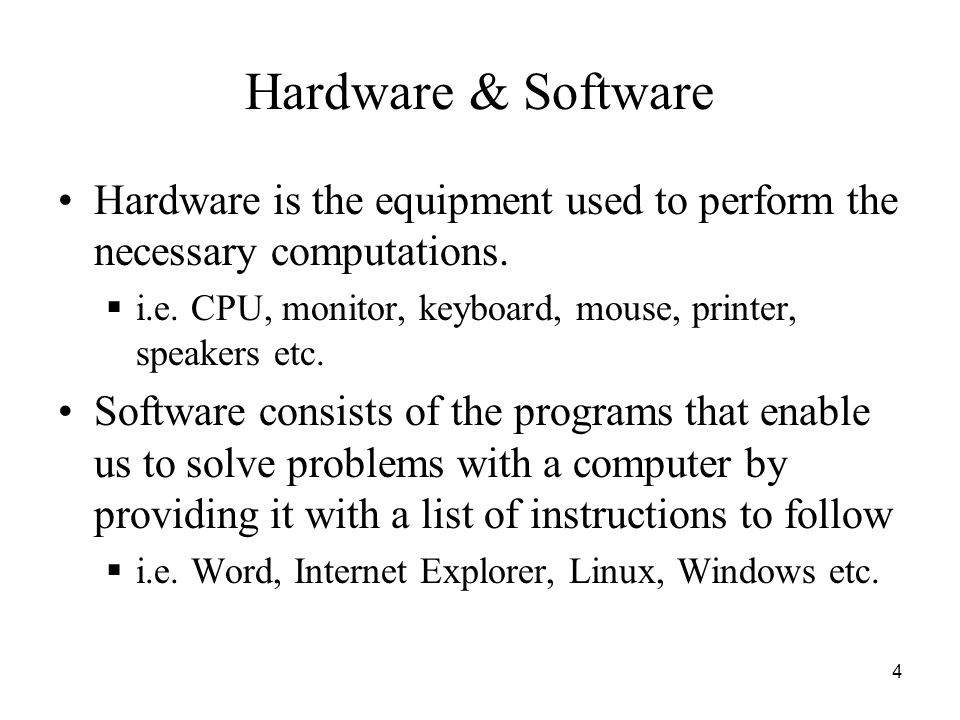Hardware & Software Hardware is the equipment used to perform the necessary computations. i.e. CPU, monitor, keyboard, mouse, printer, speakers etc.