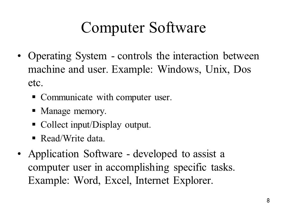 Computer Software Operating System - controls the interaction between machine and user. Example: Windows, Unix, Dos etc.