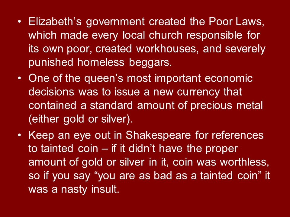 Elizabeth's government created the Poor Laws, which made every local church responsible for its own poor, created workhouses, and severely punished homeless beggars.