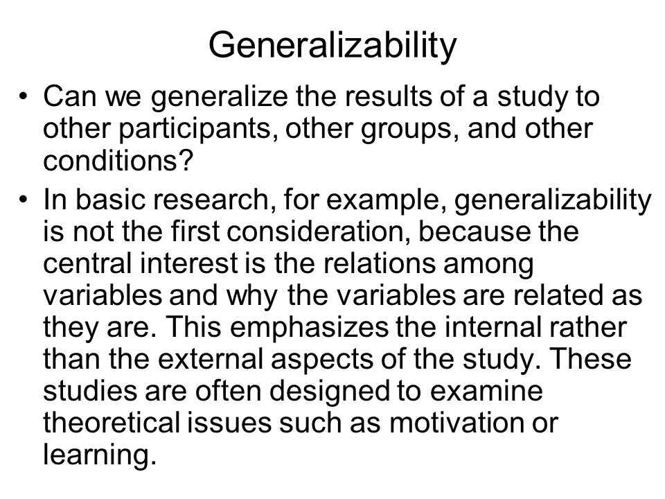 Generalizability Can we generalize the results of a study to other participants, other groups, and other conditions