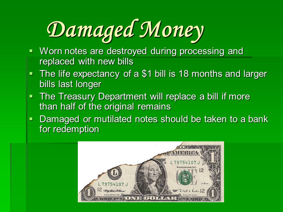 Damaged Money Worn notes are destroyed during processing and replaced with new bills.