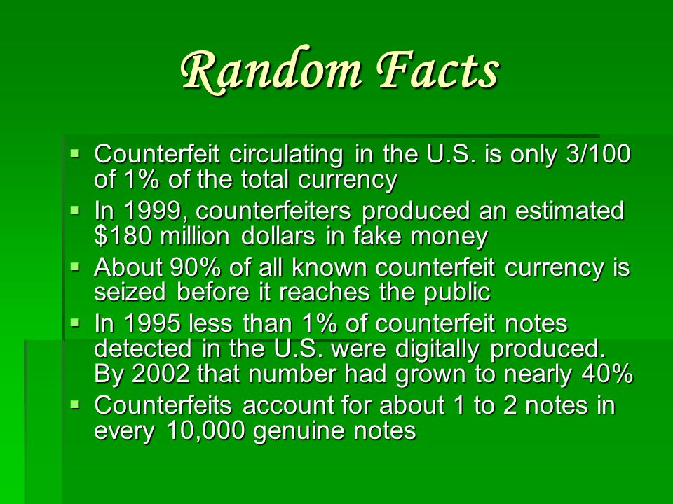 Random Facts Counterfeit circulating in the U.S. is only 3/100 of 1% of the total currency.