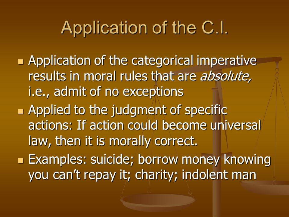 Application of the C.I. Application of the categorical imperative results in moral rules that are absolute, i.e., admit of no exceptions.