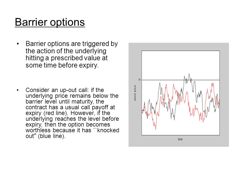 Barrier options Barrier options are triggered by the action of the underlying hitting a prescribed value at some time before expiry.