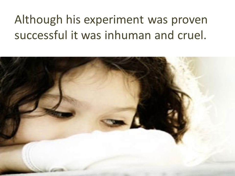 Although his experiment was proven successful it was inhuman and cruel.