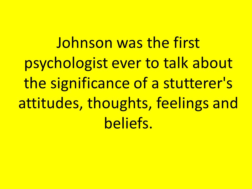 Johnson was the first psychologist ever to talk about the significance of a stutterer s attitudes, thoughts, feelings and beliefs.